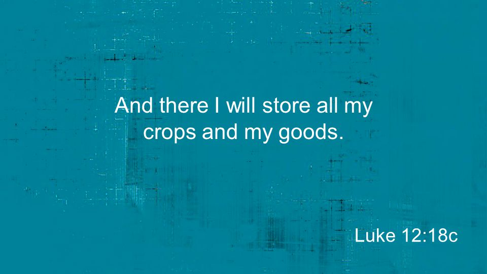 And there I will store all my crops and my goods.