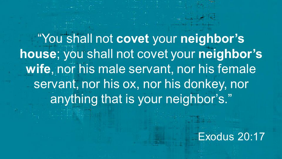 You shall not covet your neighbor's house; you shall not covet your neighbor's wife, nor his male servant, nor his female servant, nor his ox, nor his donkey, nor anything that is your neighbor's.