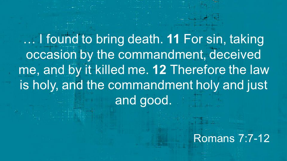 … I found to bring death. 11 For sin, taking occasion by the commandment, deceived me, and by it killed me. 12 Therefore the law is holy, and the commandment holy and just and good.