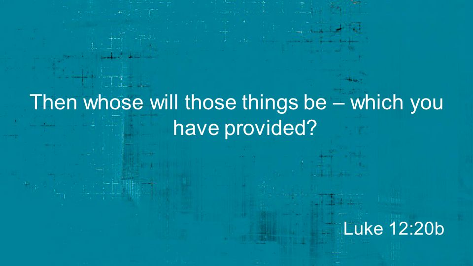 Then whose will those things be – which you have provided