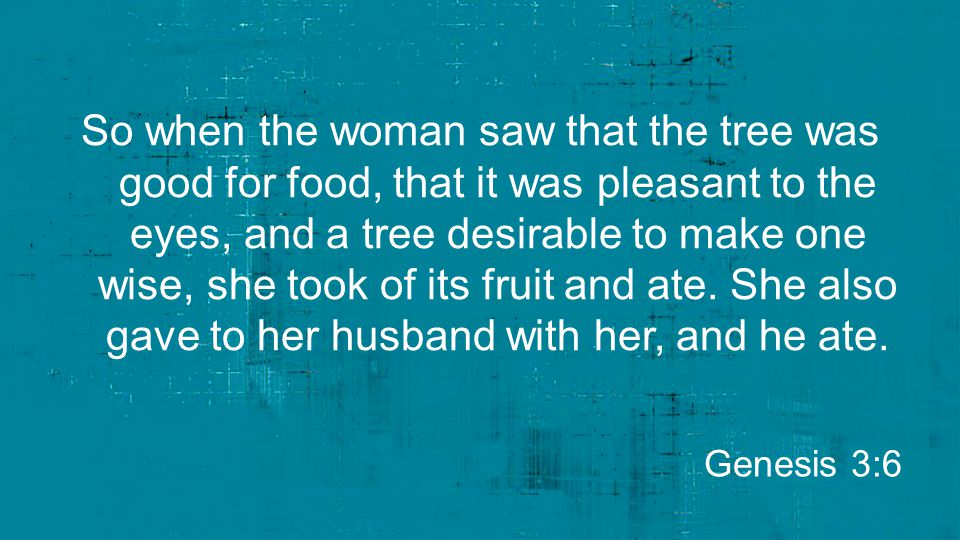 So when the woman saw that the tree was good for food, that it was pleasant to the eyes, and a tree desirable to make one wise, she took of its fruit and ate. She also gave to her husband with her, and he ate.
