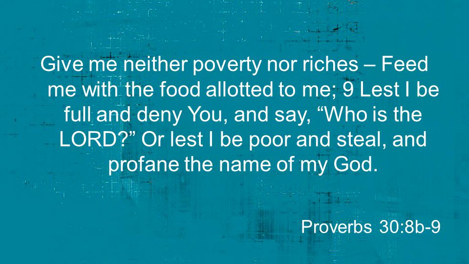 Give me neither poverty nor riches – Feed me with the food allotted to me; 9 Lest I be full and deny You, and say, Who is the LORD Or lest I be poor and steal, and profane the name of my God.