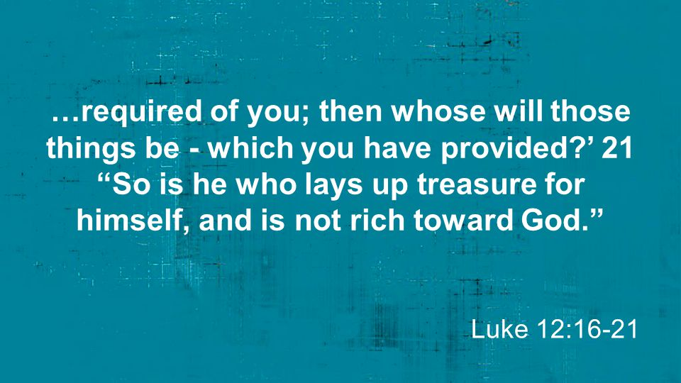 …required of you; then whose will those things be - which you have provided ' 21 So is he who lays up treasure for himself, and is not rich toward God.