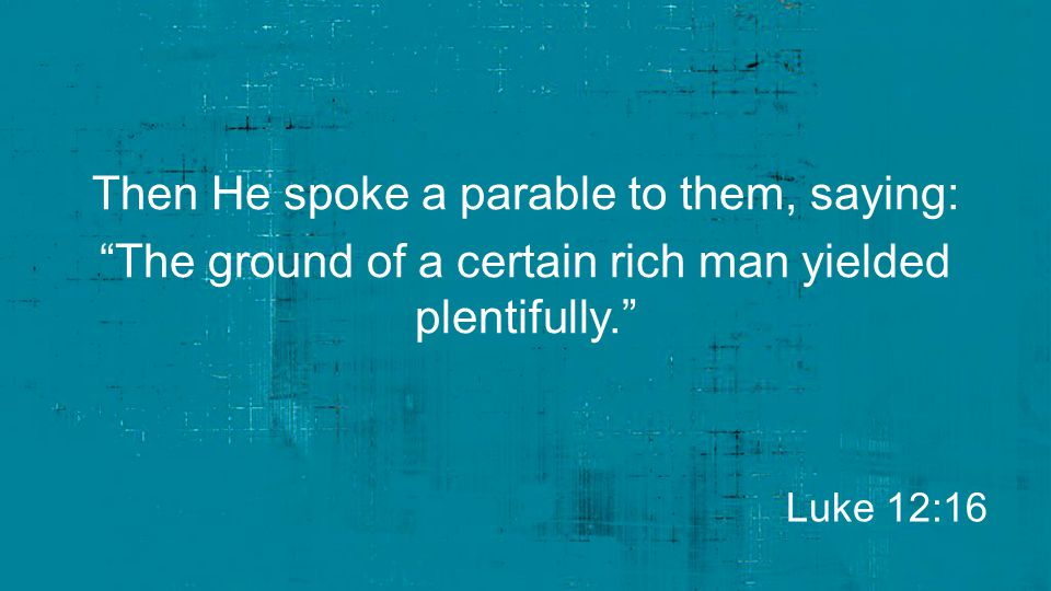 Then He spoke a parable to them, saying: The ground of a certain rich man yielded plentifully.