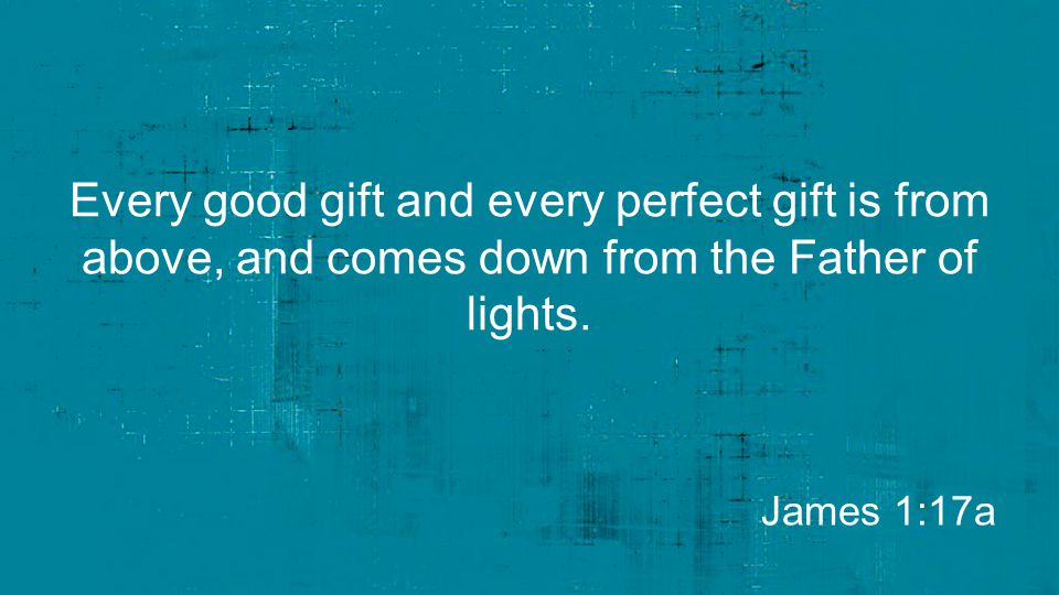 Every good gift and every perfect gift is from above, and comes down from the Father of lights.