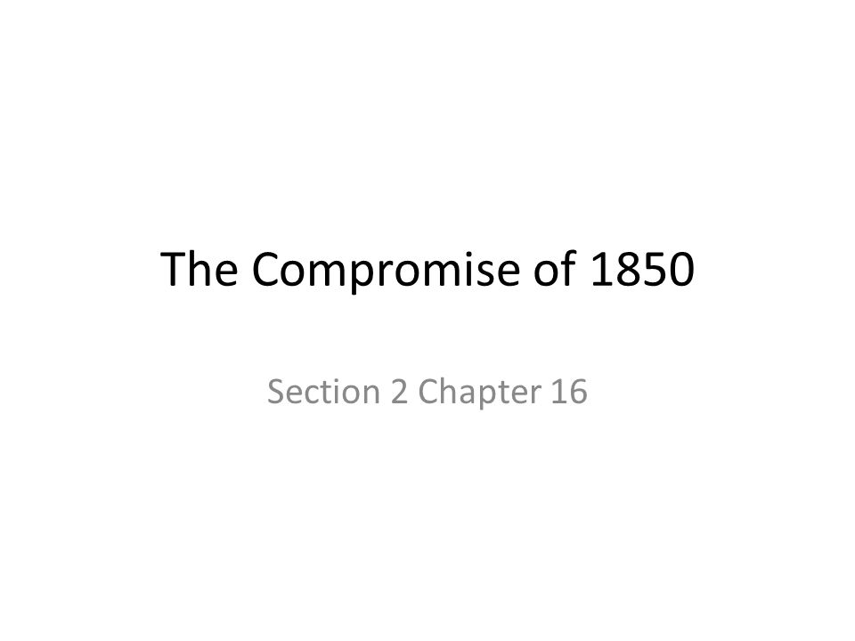 The Compromise of 1850 Section 2 Chapter 16