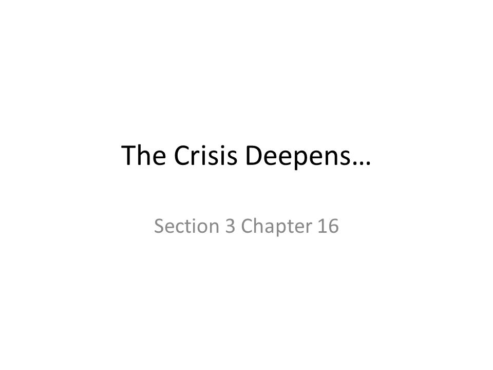 The Crisis Deepens… Section 3 Chapter 16