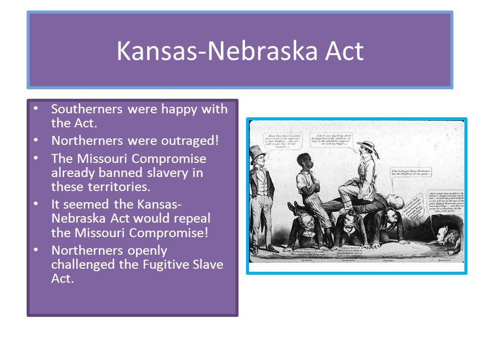 Kansas-Nebraska Act Southerners were happy with the Act.