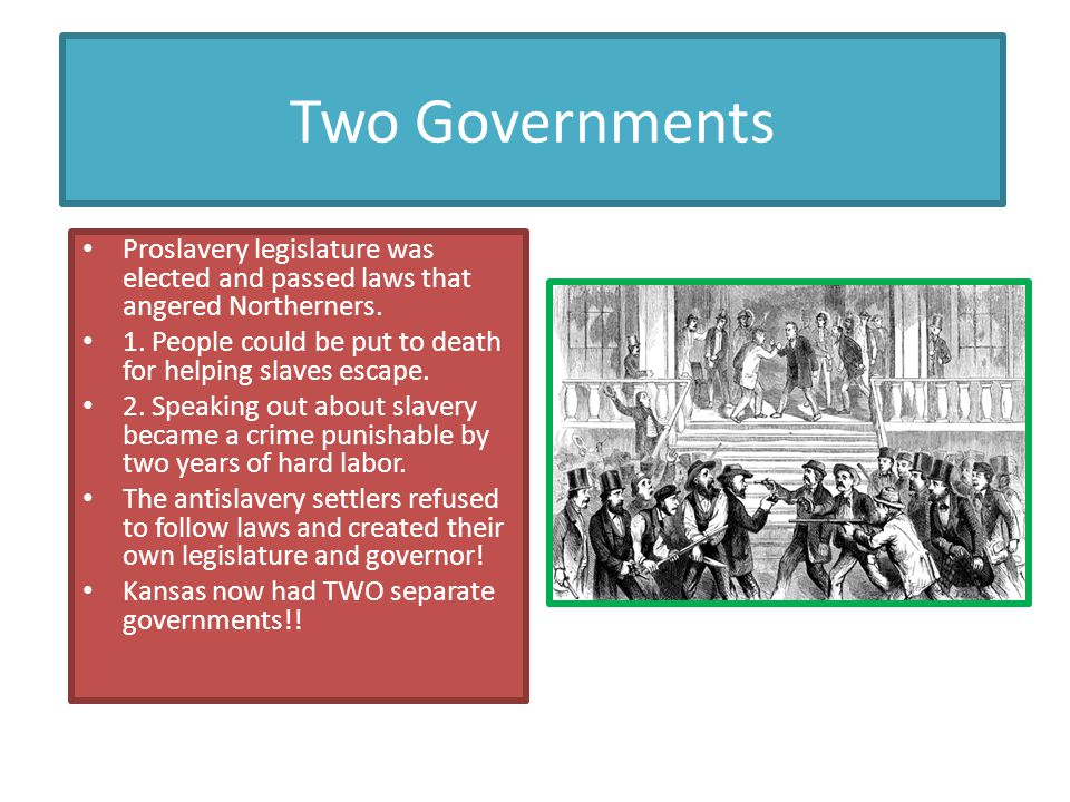 Two Governments Proslavery legislature was elected and passed laws that angered Northerners.