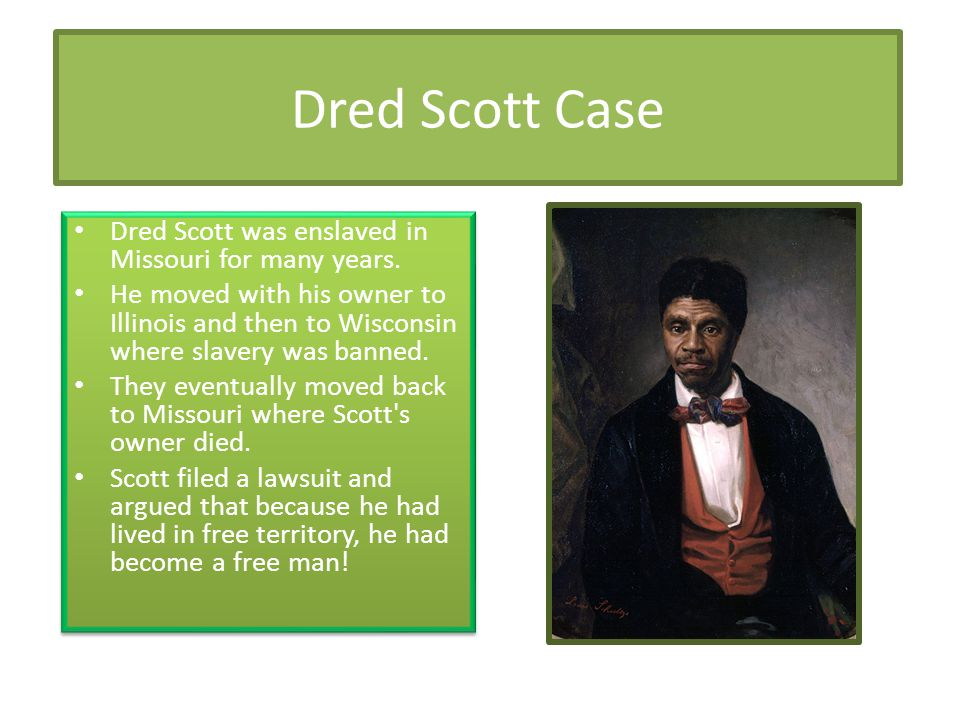 Dred Scott Case Dred Scott was enslaved in Missouri for many years.