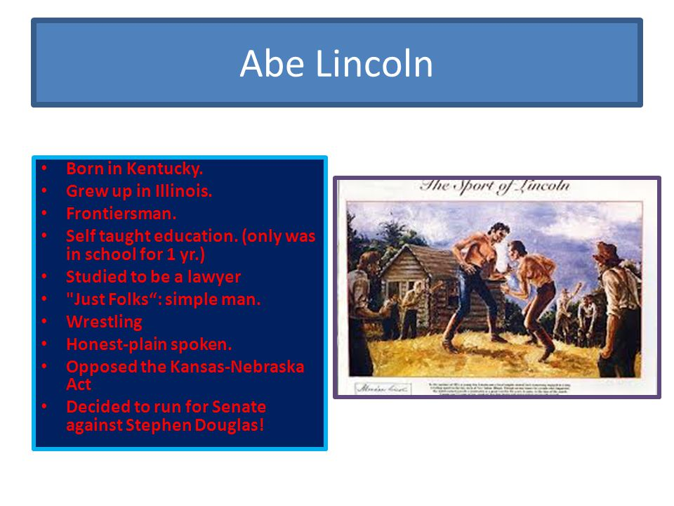 Abe Lincoln Born in Kentucky. Grew up in Illinois. Frontiersman.