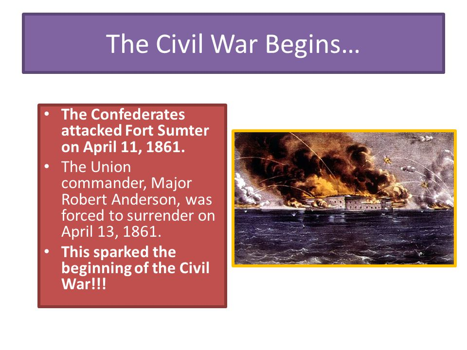 The Civil War Begins… The Confederates attacked Fort Sumter on April 11, 1861.