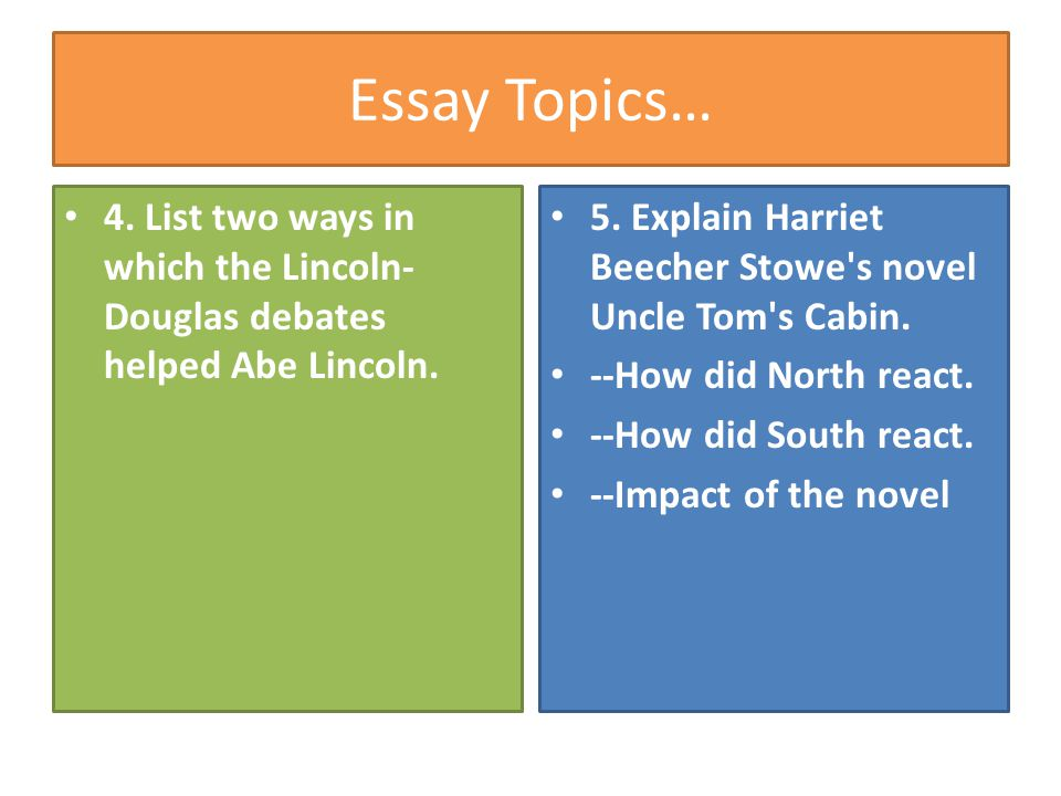 Essay Topics… 4. List two ways in which the Lincoln-Douglas debates helped Abe Lincoln. 5. Explain Harriet Beecher Stowe s novel Uncle Tom s Cabin.