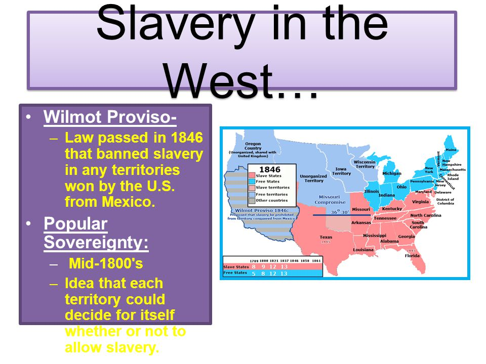 Slavery in the West… Wilmot Proviso- Popular Sovereignty: