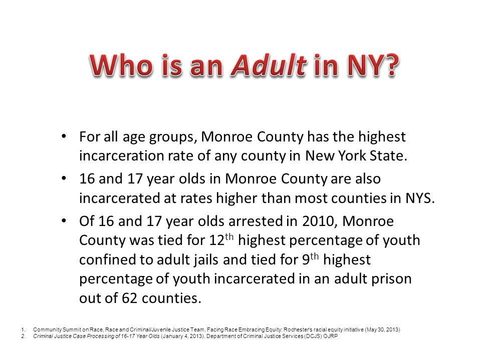 Who is an Adult in NY For all age groups, Monroe County has the highest incarceration rate of any county in New York State.
