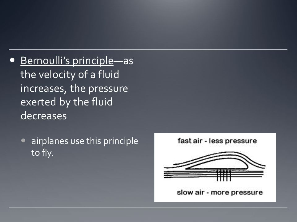 Bernoulli's principle—as the velocity of a fluid increases, the pressure exerted by the fluid decreases