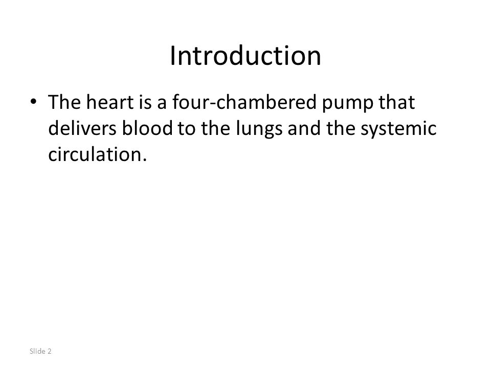 Introduction The heart is a four-chambered pump that delivers blood to the lungs and the systemic circulation.