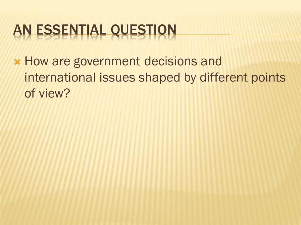An Essential Question How are government decisions and international issues shaped by different points of view