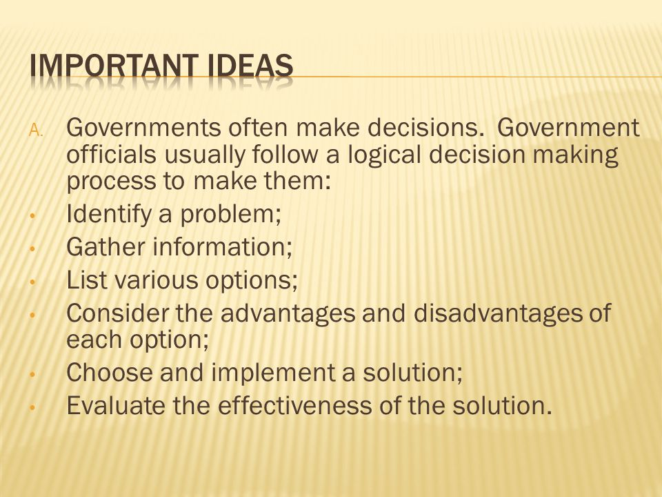 Important Ideas Governments often make decisions. Government officials usually follow a logical decision making process to make them: