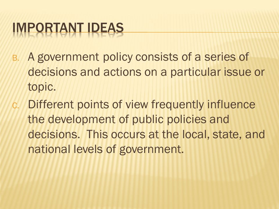 Important Ideas A government policy consists of a series of decisions and actions on a particular issue or topic.
