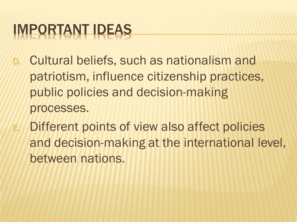 Important Ideas Cultural beliefs, such as nationalism and patriotism, influence citizenship practices, public policies and decision-making processes.