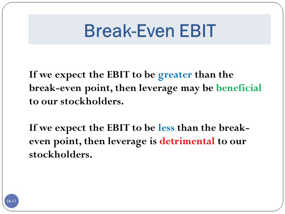 Break-Even EBIT If we expect the EBIT to be greater than the break-even point, then leverage may be beneficial to our stockholders.