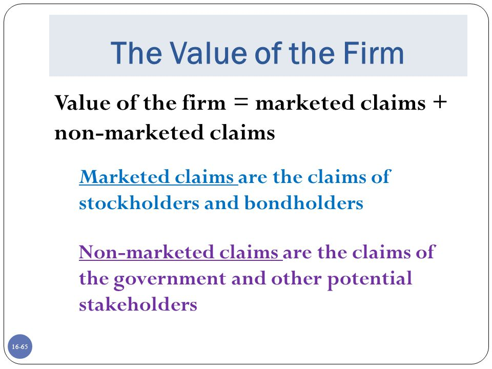 The Value of the Firm Value of the firm = marketed claims + non-marketed claims. Marketed claims are the claims of stockholders and bondholders.