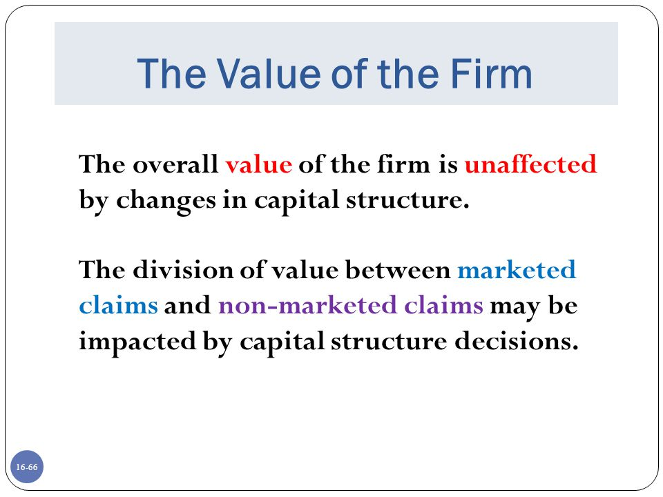 The Value of the Firm The overall value of the firm is unaffected by changes in capital structure.