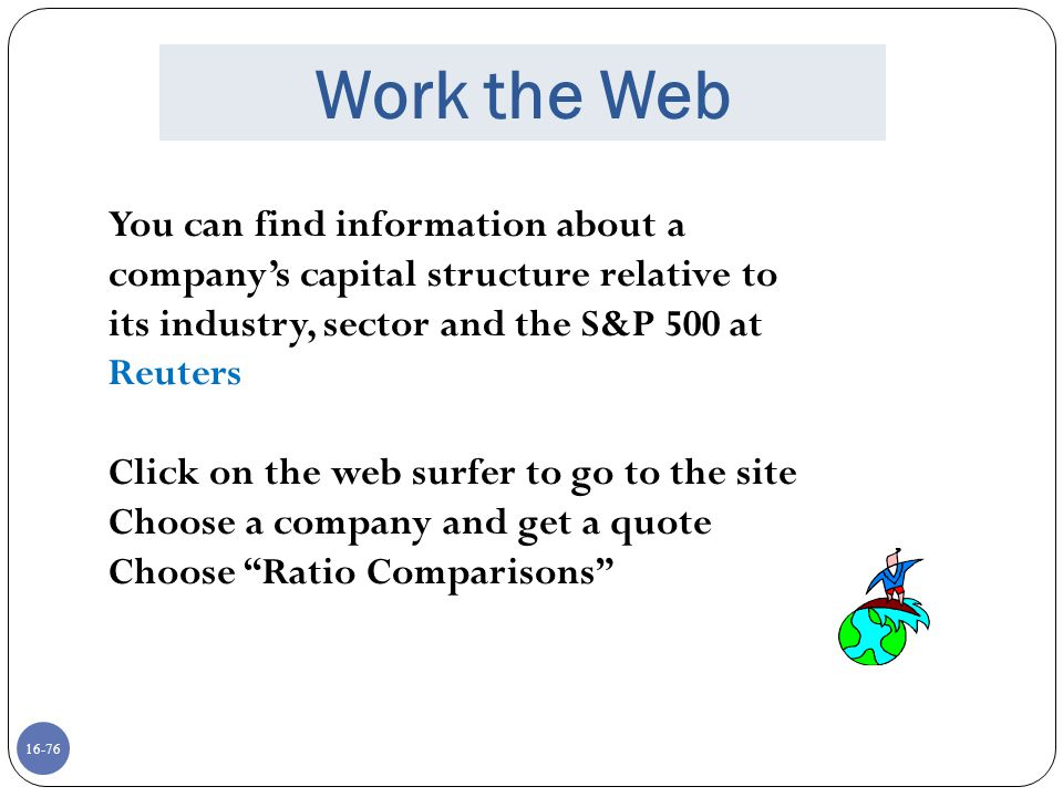 Work the Web You can find information about a company's capital structure relative to its industry, sector and the S&P 500 at Reuters.