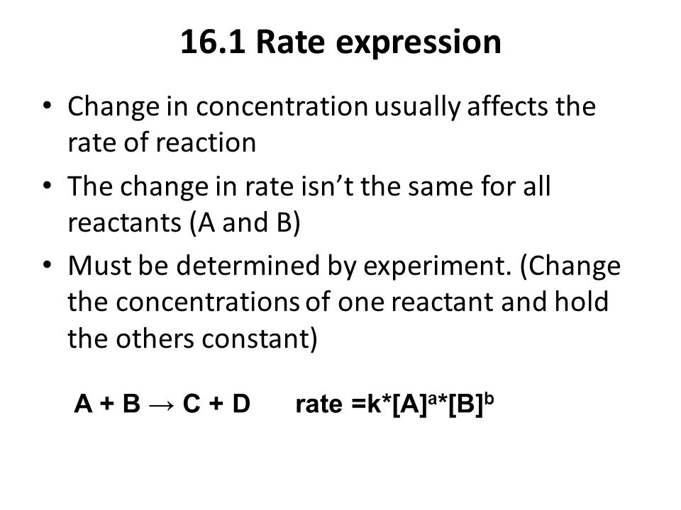 16.1 Rate expression Change in concentration usually affects the rate of reaction. The change in rate isn't the same for all reactants (A and B)