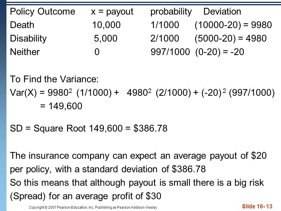 Policy Outcome x = payout probability Deviation Death 10,000 1/1000 (10000-20) = 9980 Disability 5,000 2/1000 (5000-20) = 4980 Neither 0 997/1000 (0-20) = -20 To Find the Variance: Var(X) = 99802 (1/1000) + 49802 (2/1000) + (-20) 2 (997/1000) = 149,600 SD = Square Root 149,600 = $386.78 The insurance company can expect an average payout of $20 per policy, with a standard deviation of $386.78 So this means that although payout is small there is a big risk (Spread) for an average profit of $30