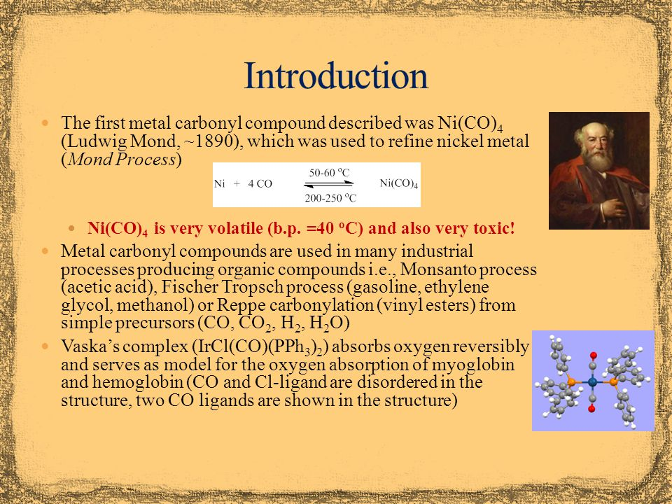 Introduction The first metal carbonyl compound described was Ni(CO)4 (Ludwig Mond, ~1890), which was used to refine nickel metal (Mond Process)