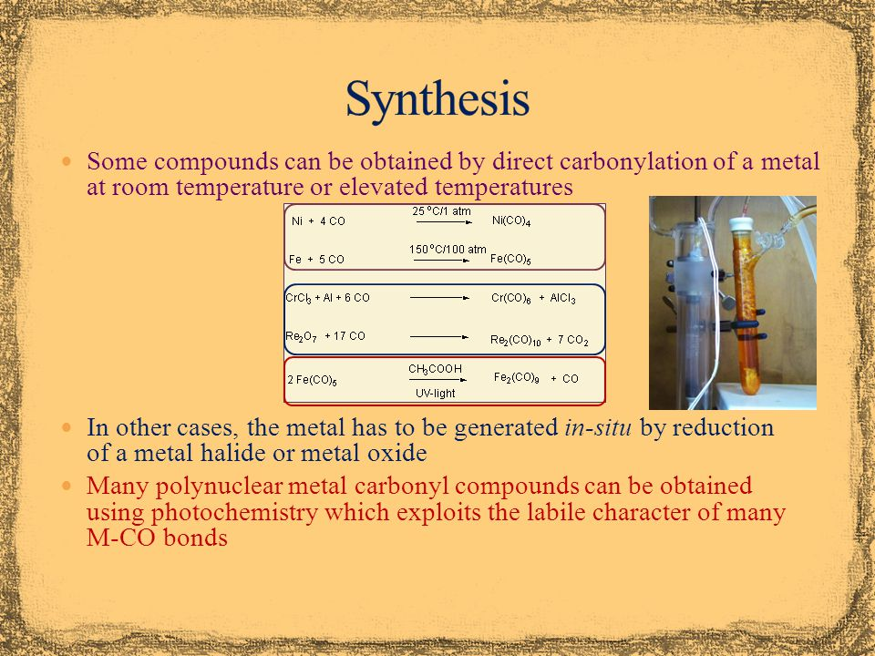 Synthesis Some compounds can be obtained by direct carbonylation of a metal at room temperature or elevated temperatures.