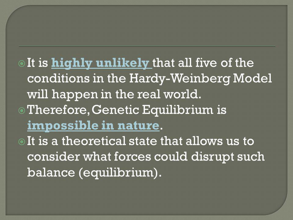 It is highly unlikely that all five of the conditions in the Hardy-Weinberg Model will happen in the real world.
