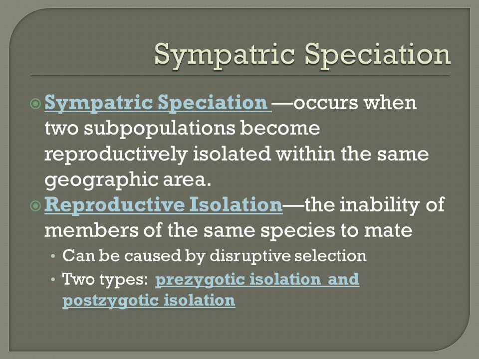 Sympatric Speciation Sympatric Speciation —occurs when two subpopulations become reproductively isolated within the same geographic area.