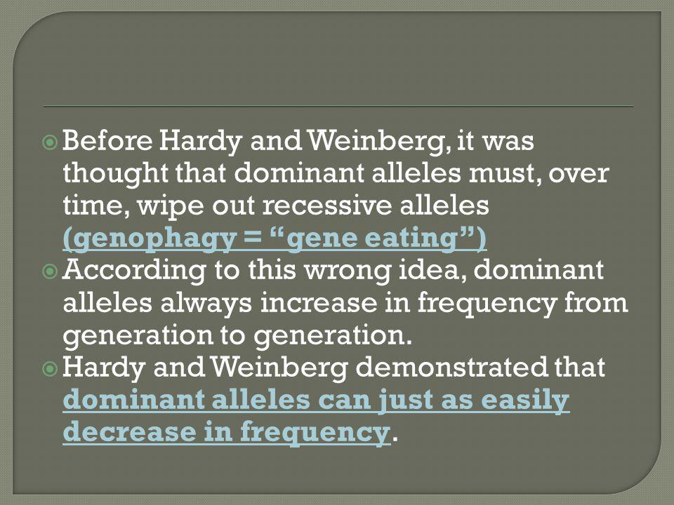 Before Hardy and Weinberg, it was thought that dominant alleles must, over time, wipe out recessive alleles (genophagy = gene eating )