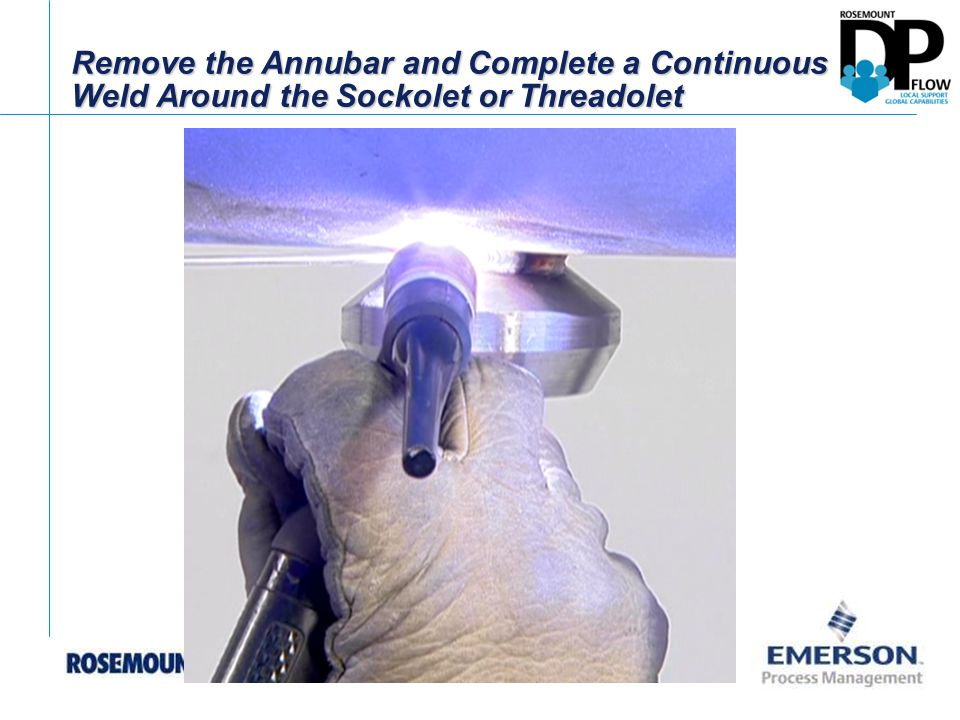 Remove the Annubar and Complete a Continuous Weld Around the Sockolet or Threadolet