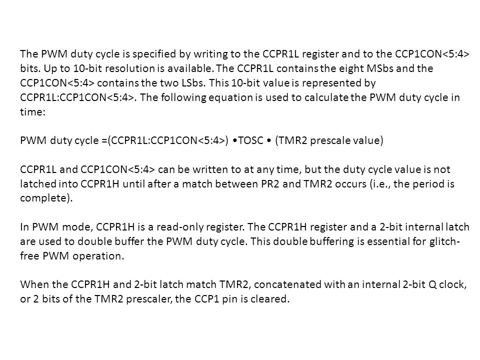 The PWM duty cycle is specified by writing to the CCPR1L register and to the CCP1CON<5:4> bits. Up to 10-bit resolution is available. The CCPR1L contains the eight MSbs and the CCP1CON<5:4> contains the two LSbs. This 10-bit value is represented by CCPR1L:CCP1CON<5:4>. The following equation is used to calculate the PWM duty cycle in time: