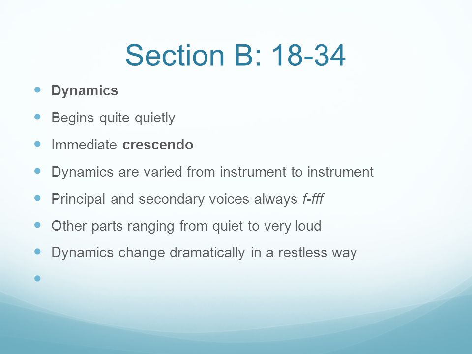 Section B: 18-34 Dynamics Begins quite quietly Immediate crescendo