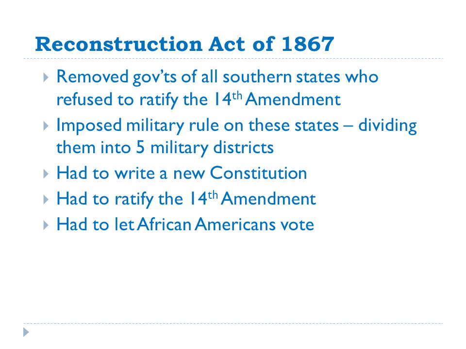 Reconstruction Act of 1867 Removed gov'ts of all southern states who refused to ratify the 14th Amendment.