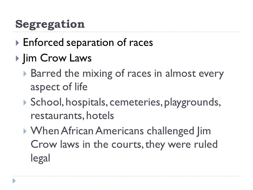 Segregation Enforced separation of races. Jim Crow Laws. Barred the mixing of races in almost every aspect of life.