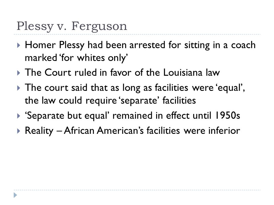 Plessy v. Ferguson Homer Plessy had been arrested for sitting in a coach marked 'for whites only' The Court ruled in favor of the Louisiana law.