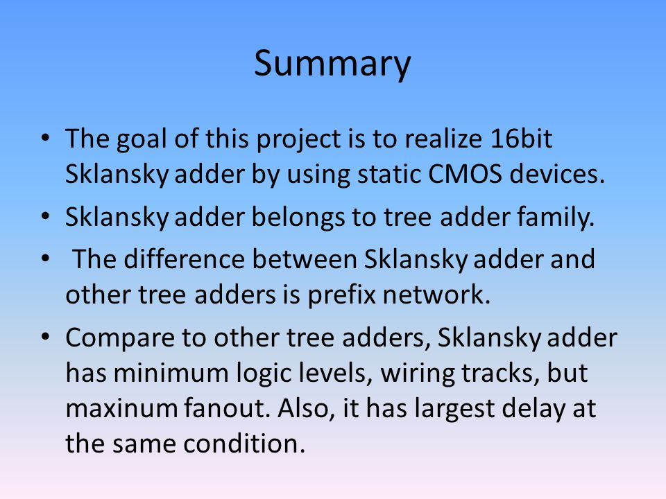 Summary The goal of this project is to realize 16bit Sklansky adder by using static CMOS devices. Sklansky adder belongs to tree adder family.