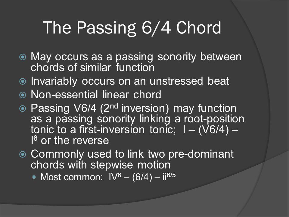The Passing 6/4 Chord May occurs as a passing sonority between chords of similar function. Invariably occurs on an unstressed beat.