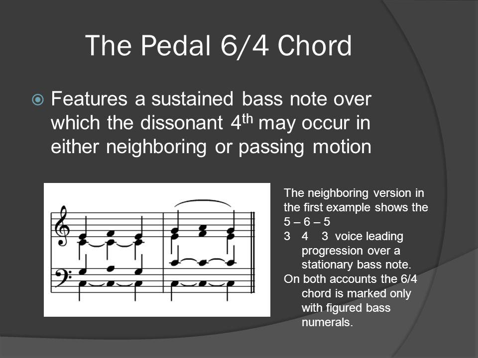 The Pedal 6/4 Chord Features a sustained bass note over which the dissonant 4th may occur in either neighboring or passing motion.