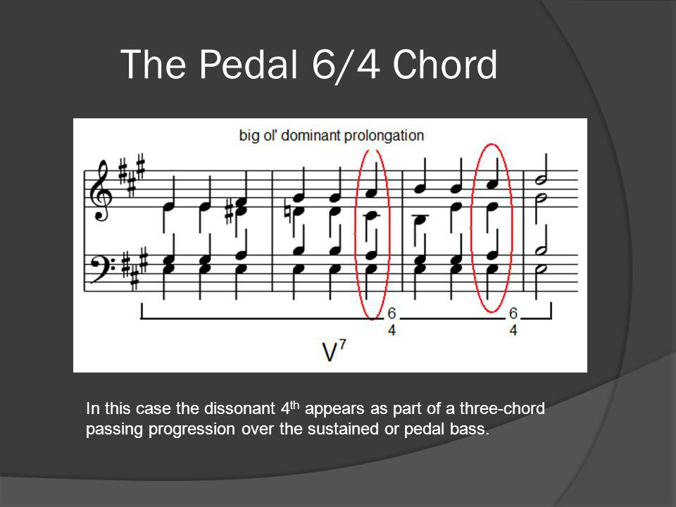The Pedal 6/4 Chord In this case the dissonant 4th appears as part of a three-chord passing progression over the sustained or pedal bass.