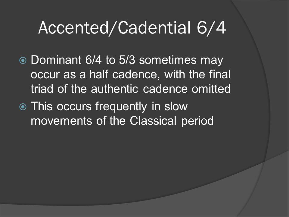 Accented/Cadential 6/4 Dominant 6/4 to 5/3 sometimes may occur as a half cadence, with the final triad of the authentic cadence omitted.