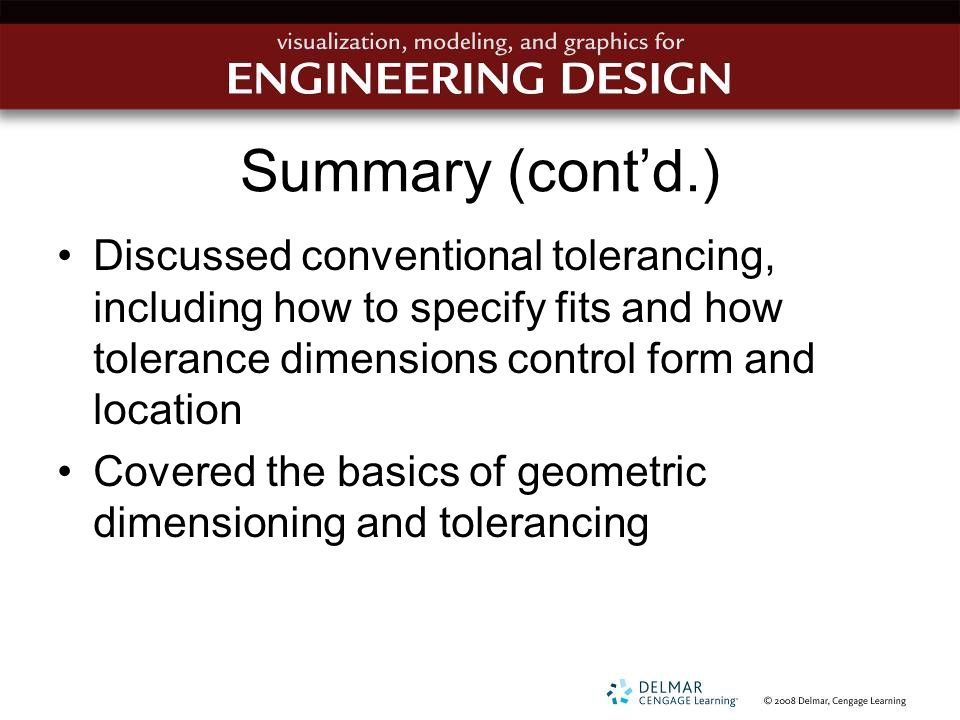 Summary (cont'd.) Discussed conventional tolerancing, including how to specify fits and how tolerance dimensions control form and location.