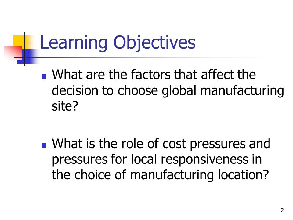 Learning Objectives What are the factors that affect the decision to choose global manufacturing site