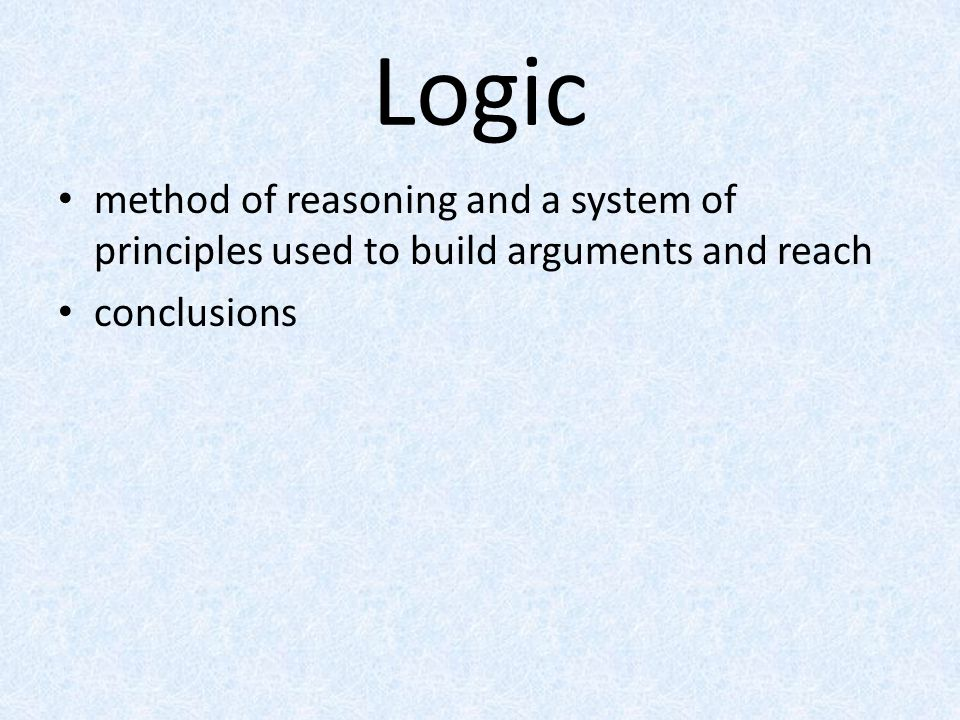Logic method of reasoning and a system of principles used to build arguments and reach conclusions